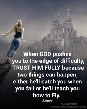 Fall, God, and Instagram: When GOD pushes  you to the edge of difficulty,  TRUST HIM FULLY because  two things can happen;  either he'll catch you when  you fall or he'll teach you  how to Fly.  Amen!  fb/beautyoflifee  www.instagram.com/beauty.oflifee