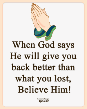 <3: When God says  He will give you  back better than  what you lost,  Believe Him!  Lessons Taught  By LIFE <3
