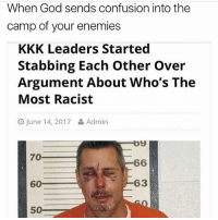 God, Kkk, and Memes: When God sends confusion into the  camp of your enemies  KKK Leaders Started  Stabbing Each Other Over  Argument About Who's The  Most Racist  O June 14, 2017 Admin  09  70  60  63  50 I thought I only worked 11-4 today but no I work 11-7