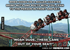 """When was the last time you were excited to go to home depotomg-humor.tumblr.com: WHEN GOING ON A ROLLER COASTER  BRING NUTS AND BOLTS WITH YOU, LEAN  TO THE PERSON IN FRONT AND SAY:  """"WOAH DUDE, THESE CAME  COUT OF YOUR SEAT!""""/ /Y  CHECK OUT MEMEPIX.COM  MEMEPIX.COM When was the last time you were excited to go to home depotomg-humor.tumblr.com"""