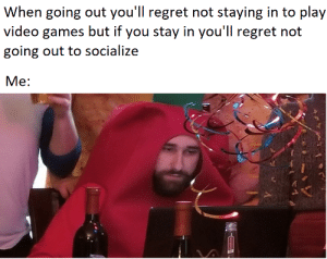 Dank, Memes, and Regret: When going out you'll regret not staying in to play  video games but if you stay in you'll regret not  going out to socialize  Me: me_irl by nothinghappensatall MORE MEMES