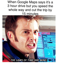 Me🏎irl: When Google Maps says it's a  3 hour drive but you speed the  whole way and cut the trip by  15 minutes  ONG  THE LAWS OF TIME ARE MINE! Me🏎irl
