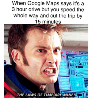 Me🏎irl by CullenHydraulics MORE MEMES: When Google Maps says it's a  3 hour drive but you speed the  whole way and cut the trip by  15 minutes  ONG  THE LAWS OF TIME ARE MINE! Me🏎irl by CullenHydraulics MORE MEMES