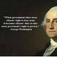 """When government takes away  citizens' right to bear arms  it becomes citizens' duty to take  away goverment's right to govern.""  George Washington Mr. Washington was a wise man. Right to bear arms is one of the corner stones of this country. Don't let them tell you ""times have changed"" duh times have changed but your rights should not. These rights should never be taken away"