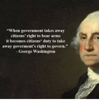 """When government takes away  citizens' right to bear arms  it becomes citizens' duty to take  away goverment's right to govern.""  George Washington Right On. .. sr"