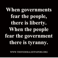 Memes, Fear, and Government: When governments  fear the people,  there is liberty.  When the people  fear the government  there is tyranny.  WWW.THEFEDERALISTPAPERS.ORG Do you agree with this statement?