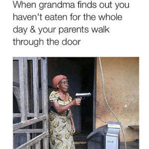 Grandma Finds: When grandma finds out you  haven't eaten for the whole  day & your parents walk  through the door