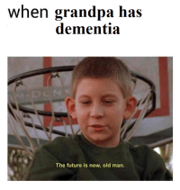 The future is now: when grandpa has  dementia  The future is now, old man. The future is now