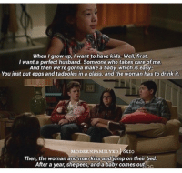 Crying, Kids, and Kiss: When grow up, I want to have kids. Well, first,  I want a perfect husband. Someone who takes care of me.  And then we're gonna make a baby, which is easy.  You just put eggs and tadpoles in a glass, and the woman has to drink it.  MODERNFAMILYxD 6xIO  Then, the woman and man kiss and jump on their bed  After a year, she pees, and a baby comes out.oc crying  https://t.co/hlcAu3c9Ib