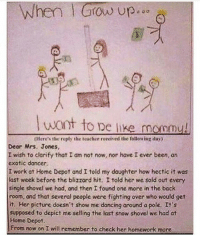 that comic sans thooo: When Grow up  want to De like mommy!  0Here's the reply the teacher reeeived the following day)  Dear Mrs. Jones,  I wish to clarify that I am not now, nor have I ever been, on  exotic dancer.  I work at Home Depot and I told my daughter how hectic it was  last week before the blizzard hit. I told her we sold out every  single shovel we had, and then I found one more in the back  room, ond that several people were fighting over who would get  it. Her picture doesn't show me dancing around a pole. It's  supposed to depict me selling the last snow shovel we had at  Home Depot  From now on I will remember to check her homework more that comic sans thooo