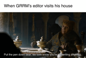 https://t.co/Wr0hFPYFpJ: When GRRM's editor visits his house  Put the pen down dear, we both know you're mot writing anything. https://t.co/Wr0hFPYFpJ