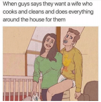House, Girl Memes, and Wife: When guys says they want a wife who  cooks and cleans and does everything  around the house for them
