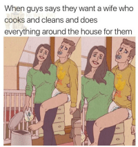 House, Wife, and Who: When guys says they want a wife who  cooks and cleans and does  everything around the house for them