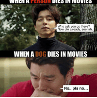 Memes, Movies, and 🤖: WHEN H  Who ask you go there?  Now die already, see lah  WHEN A  DOG  DIES IN MOVIES  No... pls no Anyone else feels the same way? 😭