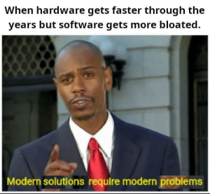 moOrEs lAw iS gOnNa HoLd uP fOreVeR: When hardware gets faster through the  years but software gets more bloated.  Modern solutions require modern problems moOrEs lAw iS gOnNa HoLd uP fOreVeR