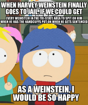 Can we please look into this: WHEN HARVEY WEINSTEIN FINALLY  GOES TO JAIL, IFWE COULD GET  EVERY WEINSTEIN INTHE:TRI:STATE AREA TO SPIT ON HIM  WHEN HE HAS THE HANDCUFFS PUTON WHEN HE GETS SENTENCED  TRA  AS AWEINSTEIN, I  WOULD BE SO HAPPY Can we please look into this