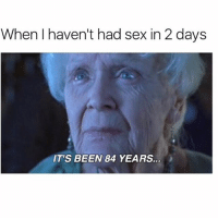Memes, Sex, and Been: When haven't had sex in 2 days  IT'S BEEN 84 YEARS. Lmaooo😂😂 tag this person