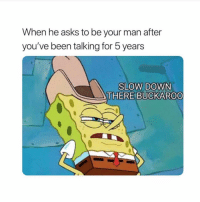 Girl Memes, Asks, and Been: When he asks to be your man after  you've been talking for b years  SLOW DOWN  THERE  BUCKAROO