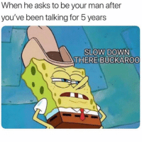Funny, Lmao, and Asks: When he asks to be your man after  you've been talking for 5 years  SLOW DOWN  THERE BUCKARO0 Tag ur buckaroo lmao