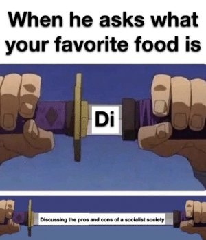 Food, Reddit, and Socialist: When he asks what  your favorite food is  Di  Discussing the pros and cons of a socialist society Now gender friendly