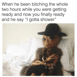 "Memes, Shower, and Been: When he been bitching the whole  two hours while you were getting  ready and now you finally ready  and he say ""l gotta shower""  1 😅"