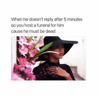 Girl Memes, Him, and Host: When he doesn't reply after 5 minutes  so you host a funeral for him  cause he must be dead Used to be me