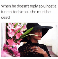 Memes, Soon..., and 🤖: When he doesn't reply so u host a  funeral for him cuz he must be  dead If you're not dead you will be soon 😁 Go and follow @northwitch69 @northwitch69 @northwitch69 @northwitch69