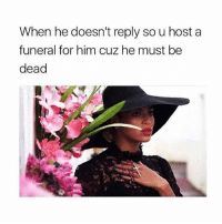 Girl Memes, Him, and Host: When he doesn't reply so u host a  funeral for him cuz he must be  dead always