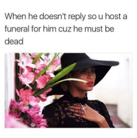 Girl, Hosted, and Hosting: When he doesn't reply sou host a  funeral for him cuz he must be  dead The only excuse he legitimately has @teengirlclub @teengirlclub
