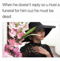Bae, Hello, and Lmao: When he doesn't reply sou host a  funeral for him cuz he must be  dead rip bip bae myman funeral home godforbid amen prayers lmao notext textmessages texting text phonecalls fse tagafriend tagbae tuesday relationships answerme hello wtf 😂😂😂 @__pink79 @__pink79 👣👣💕💕
