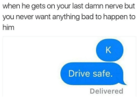 Bad, Drive, and Never: when he gets on your last damn nerve but  you never want anything bad to happen to  him  Drive safe.  Delivered