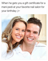 Birthday, Memes, and Wow: When he gets you a gift certificate for a  mani pedi at your favorite nail salon for  your birthday  @middle class fancy Wow that was super sweet of you Kevin 😜