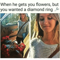 Memes, Diamond, and Flower: When he gets you flowers, but  you wanted a diamond ring This gift reminds me of our relationship, because just like these flowers our relationship ship will eventually die and be thrown in the garbage. Diamonds are forever baby. DIAMONDS!!! 💎💍😂 Jk Kinda @nextbigtings