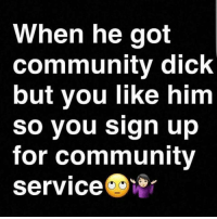 It's all good in the neighborhood sign-up community petty likeme idoitforthepeople service savage: When he got  community dick  but you like him  So you sign up  for community  Service Cisr It's all good in the neighborhood sign-up community petty likeme idoitforthepeople service savage