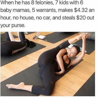 Memes, House, and Kids: When he has 8 felonies, 7 kids with 6  baby mamas, 5 warrants, makes $4.32 an  hour, no house, no car, and steals $20 out  your purse. Hop inside