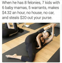 House, Kids, and Baby: When he has 8 felonies, 7 kids with  6 baby mamas, 5 warrants, makes  $4.32 an hour, no house, no car,  and steals $20 out your purse.