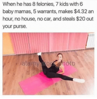 House, Kids, and Girl Memes: When he has 8 felonies, 7 kids with 6  baby mamas, 5 warrants, makes $4.32 an  hour, no house, no car, and steals $20 out  your purse  alamyohoto ISSA HUSBAND!