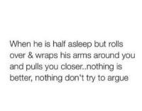 Arguing, Arms, and Closer: When he is half asleep but rolls  over & wraps his arms around you  and pulls you closer.nothing is  better, nothing don't try to argue