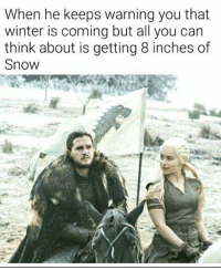 Got it . . . . . . got gameofthrones game_of_thrones meme dirty ootd: When he keeps warning you that  winter is coming but all you can  think about is getting 8 inches of  Snow Got it . . . . . . got gameofthrones game_of_thrones meme dirty ootd