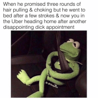 Be Like, Memes, and Uber: When he promised three rounds of  hair pulling & choking but he went to  bed after a few strokes & now you in  the Uber heading home after another  disappointing dick appointment  thegan It be like that sometimes