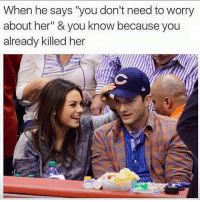 "Memes, 🤖, and Her: When he says ""you don't need to worry  about her"" & you know because you  already killed her 😁 Follow @suckstobeyouhun @suckstobeyouhun @suckstobeyouhun @suckstobeyouhun"