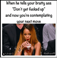 """Warning. Danger zone. warning nextmove belike stopplaying nochill: When he tells your bratty ass  """"Don't get fucked up""""  and now you're contemplating  your next move Warning. Danger zone. warning nextmove belike stopplaying nochill"""