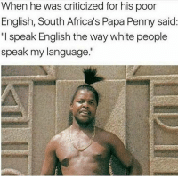 "Memes, White People, and White: When he was criticized for his poor  English, South Africa's Papa Penny said  ""I speak English the way white people  speak my language."""