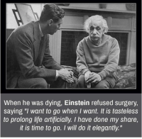 """Memes, Einstein, and Artificial: When he was dying, Einstein refused surgery,  saying """"I want to go when I want. It is tasteless  to prolong life artificially. I have done my share,  it is time to go. I will do it elegantly"""