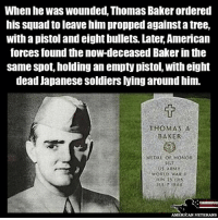 America, Memes, and Soldiers: When he was wounded, Thomas Baker ordered  his squad to leave him propped againstatree,  with a pistol and eight bullets. Later,American  forces found the now-deceased Bakerin the  same spot, holding an empty pistol, with eight  dead Japanese soldiers lying around him.  THOMAS A  BAKER  MEDAL OF HONOR  WOR WAR  AMERICAN VETERANS TRUE HERO REST IN PEACE americanveterans veterans usveterans usmilitary usarmy supportveterans honorvets usvets america usa patriot uspatriot americanpatriot supportourtroops godblessourtroops ustroops americantroops semperfi military remembereveryonedeployed deployed starsandstripes americanflag usflag respecttheflag marines navy airforce