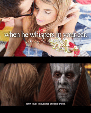 scifiseries:  Tenth level. Thousands of upvotes: when he whispers in your ear  Tenth level. Thousands of battle droids. scifiseries:  Tenth level. Thousands of upvotes