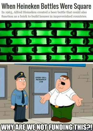 Beer, Memes, and Square: When Heineken Bottles Were Square  In 1963, Alfred Heineken created a beer bottle that could also  function as a brick to build houses in impoverished countries.  STEM CELL  RESEARCH  LAB  WHYAREWE NOT FUNDING THIS?! Ahead of his time via /r/memes https://ift.tt/2Qggpml