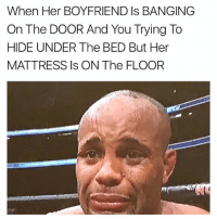 Mattress, Boyfriend, and Banging: When Her BOYFRIEND Is BANGING  On The DOOR And You Trying To  HIDE UNDER The BED But Her  MATTRESS Is ON The FLOOR Geeked 🙏🏼💀