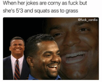 Ass, Gym, and Fuck: When her jokes are corny as fuck but  she's 513 and squats ass to grass  @fuck cardio Just deal with it. 😅 @fuck_cardio