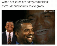 Ass, Memes, and Fuck: When her jokes are corny as fuck but  she's 5'3 and squats ass to grass  @fuck cardio Tell that knock knock joke again it was to die for
